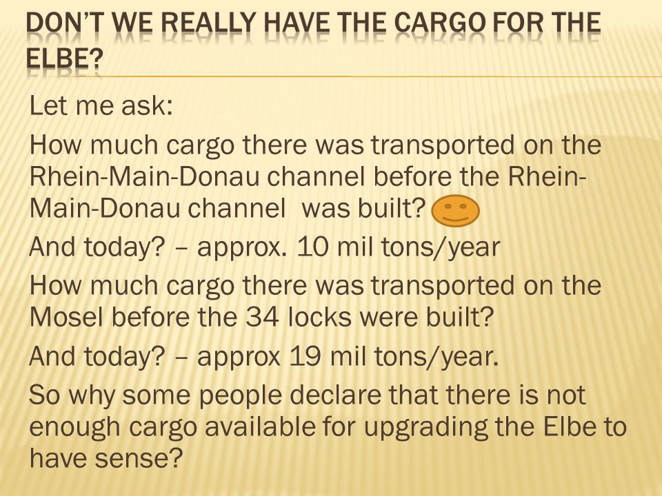 Let me ask: How much cargo there was transported on the Rhein-Main-Donau channel before the Rhein- Main-Donau channel was built? And today? – approx.