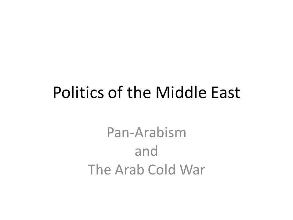 Politics of the Middle East Pan-Arabism and The Arab Cold War