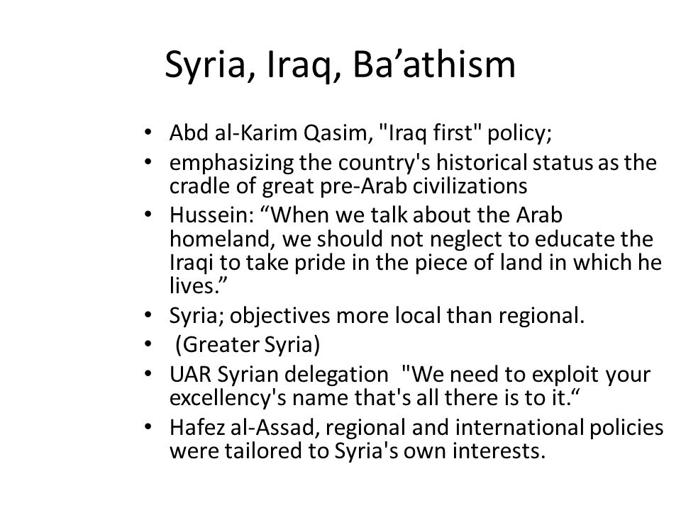 Syria, Iraq, Ba'athism Abd al-Karim Qasim, Iraq first policy; emphasizing the country s historical status as the cradle of great pre-Arab civilizations Hussein: When we talk about the Arab homeland, we should not neglect to educate the Iraqi to take pride in the piece of land in which he lives. Syria; objectives more local than regional.