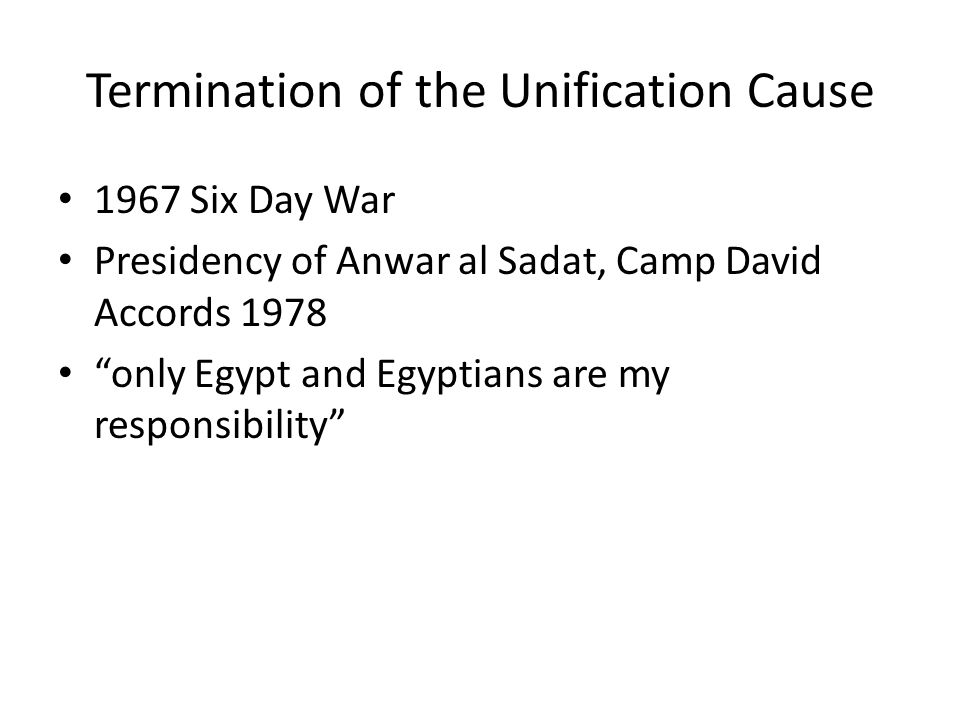 Termination of the Unification Cause 1967 Six Day War Presidency of Anwar al Sadat, Camp David Accords 1978 only Egypt and Egyptians are my responsibility
