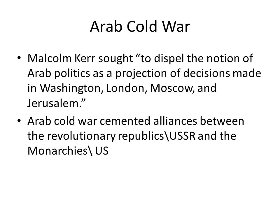 Arab Cold War Malcolm Kerr sought to dispel the notion of Arab politics as a projection of decisions made in Washington, London, Moscow, and Jerusalem. Arab cold war cemented alliances between the revolutionary republics\USSR and the Monarchies\ US