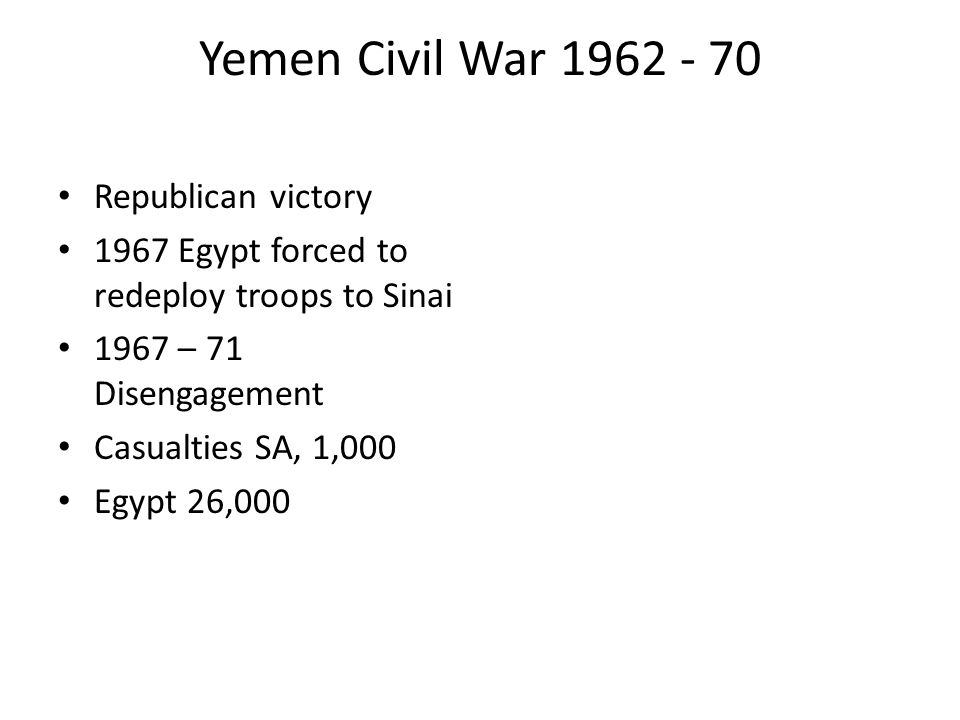Yemen Civil War 1962 - 70 Republican victory 1967 Egypt forced to redeploy troops to Sinai 1967 – 71 Disengagement Casualties SA, 1,000 Egypt 26,000