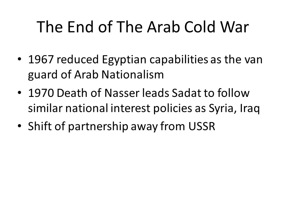 The End of The Arab Cold War 1967 reduced Egyptian capabilities as the van guard of Arab Nationalism 1970 Death of Nasser leads Sadat to follow similar national interest policies as Syria, Iraq Shift of partnership away from USSR