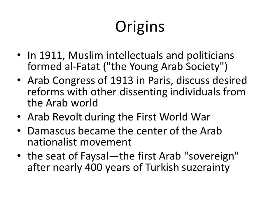 Origins In 1911, Muslim intellectuals and politicians formed al-Fatat ( the Young Arab Society ) Arab Congress of 1913 in Paris, discuss desired reforms with other dissenting individuals from the Arab world Arab Revolt during the First World War Damascus became the center of the Arab nationalist movement the seat of Faysal—the first Arab sovereign after nearly 400 years of Turkish suzerainty
