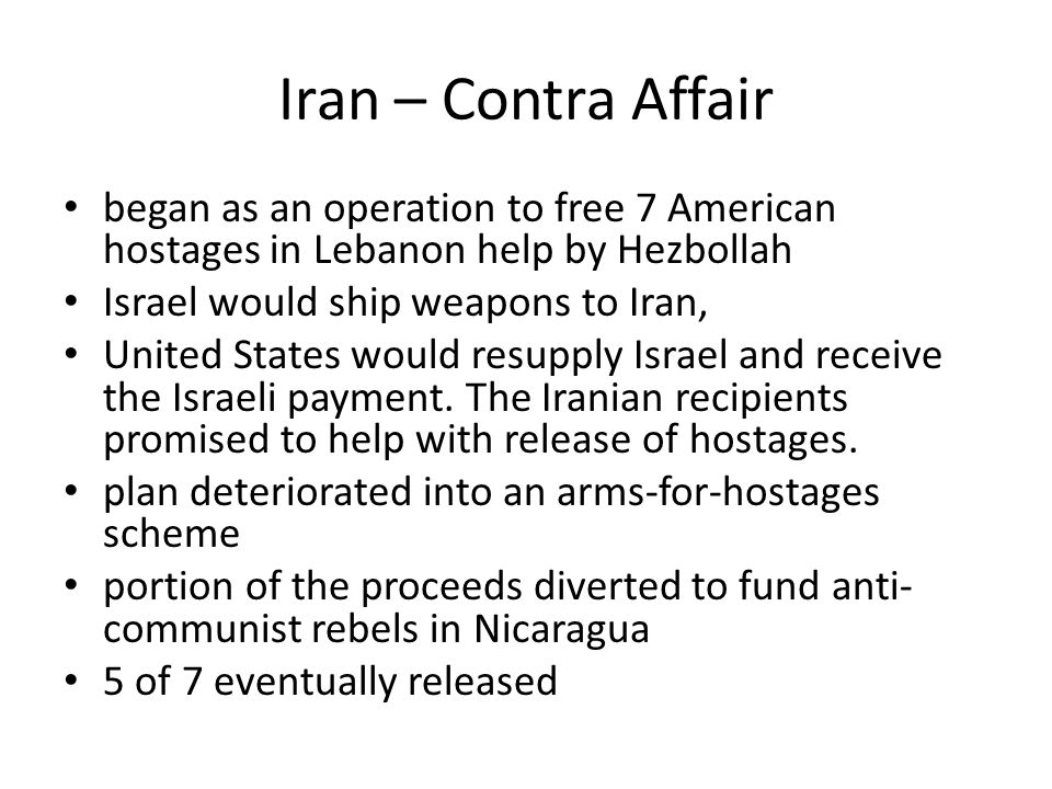Iran – Contra Affair began as an operation to free 7 American hostages in Lebanon help by Hezbollah Israel would ship weapons to Iran, United States would resupply Israel and receive the Israeli payment.