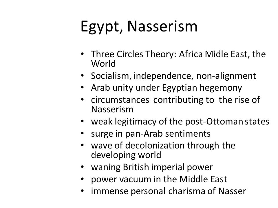 Egypt, Nasserism Three Circles Theory: Africa Midle East, the World Socialism, independence, non-alignment Arab unity under Egyptian hegemony circumstances contributing to the rise of Nasserism weak legitimacy of the post-Ottoman states surge in pan-Arab sentiments wave of decolonization through the developing world waning British imperial power power vacuum in the Middle East immense personal charisma of Nasser