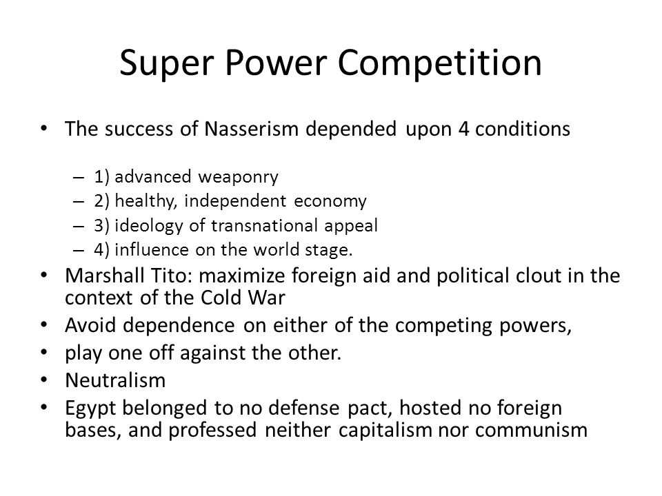 Super Power Competition The success of Nasserism depended upon 4 conditions – 1) advanced weaponry – 2) healthy, independent economy – 3) ideology of transnational appeal – 4) influence on the world stage.