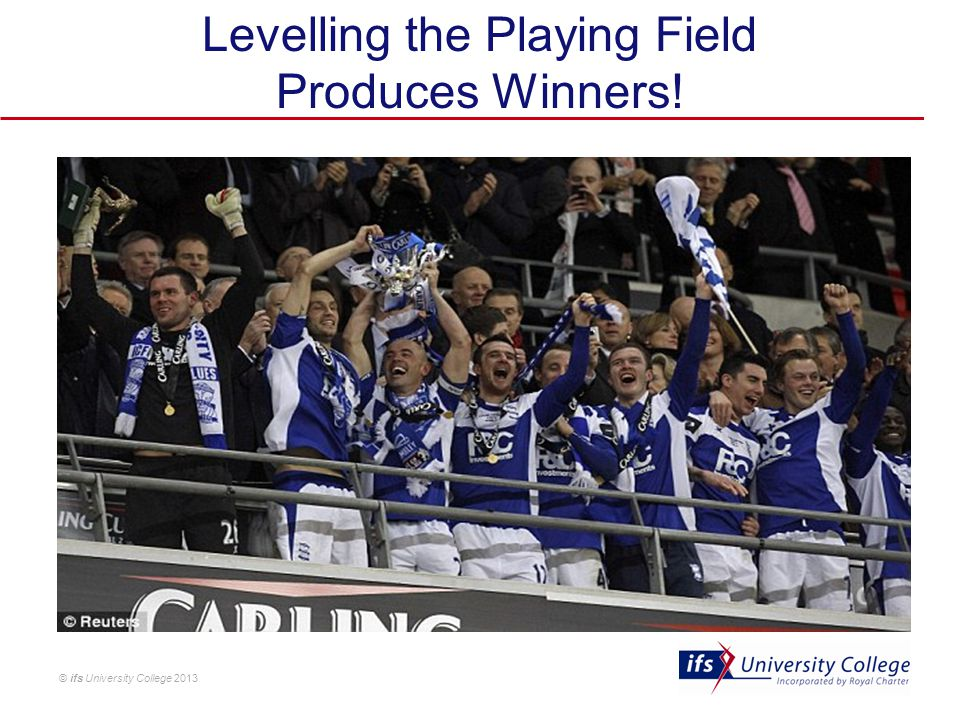 © ifs University College 2013 Levelling the Playing Field Produces Winners!