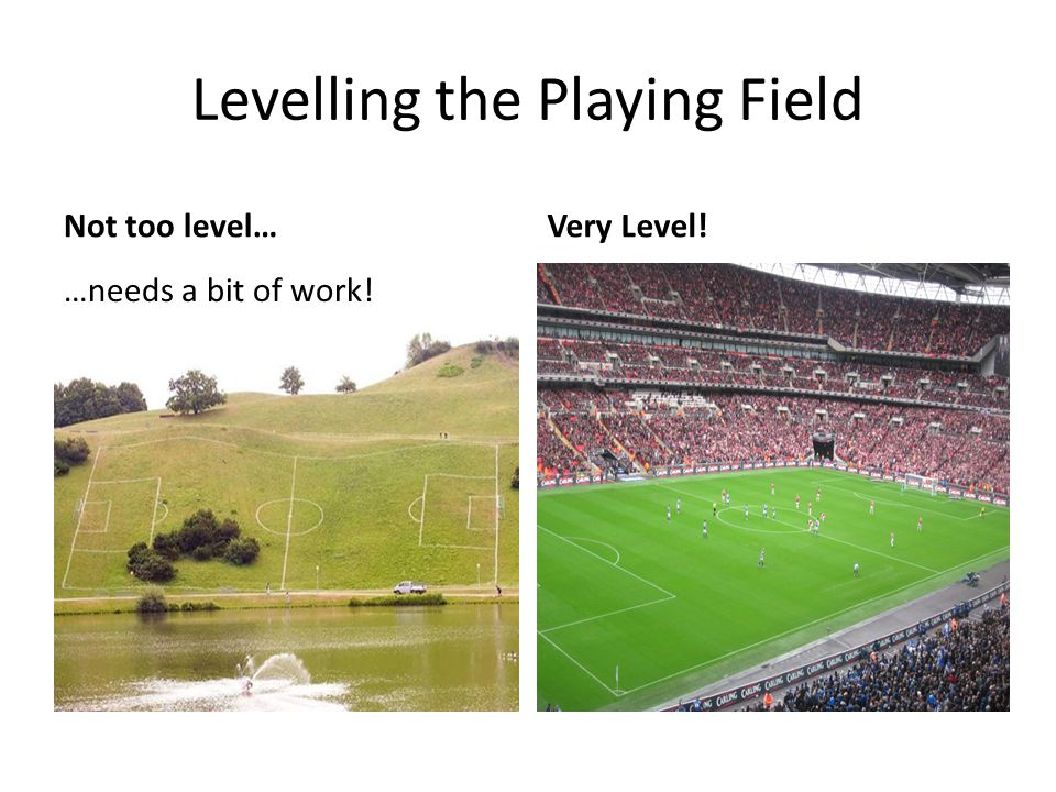 Levelling the Playing Field Not too level… …needs a bit of work! Very Level!