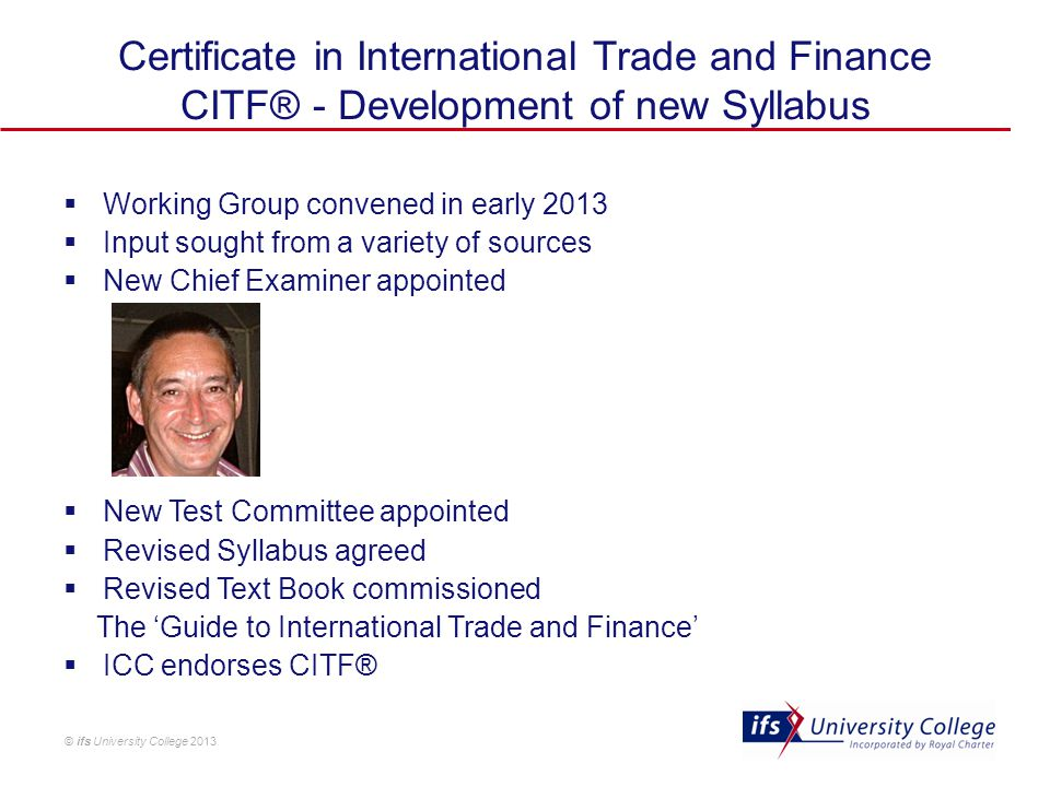 © ifs University College 2013 Certificate in International Trade and Finance CITF® - Development of new Syllabus  Working Group convened in early 201