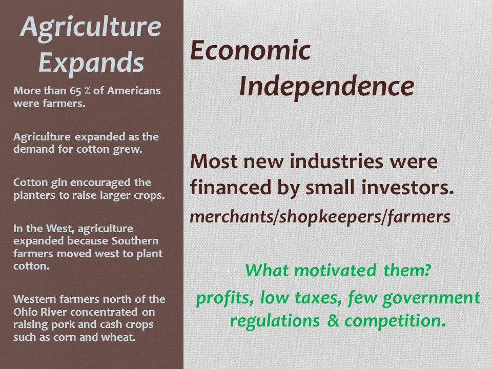 Agriculture Expands Economic Independence Most new industries were financed by small investors. merchants/shopkeepers/farmers What motivated them? pro