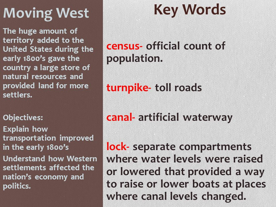 Moving West Key Words census- official count of population. turnpike- toll roads canal- artificial waterway lock- separate compartments where water le
