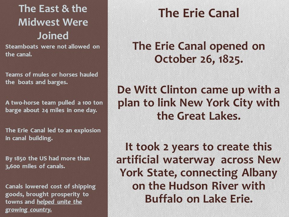 The East & the Midwest Were Joined The Erie Canal The Erie Canal opened on October 26, 1825. De Witt Clinton came up with a plan to link New York City