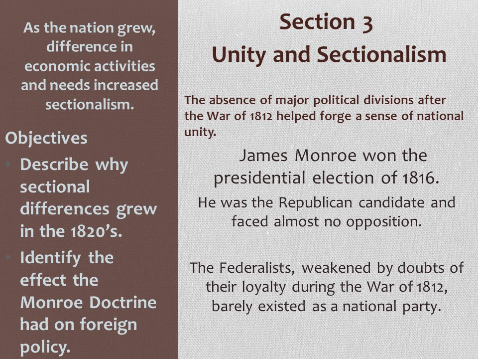 As the nation grew, difference in economic activities and needs increased sectionalism. Section 3 Unity and Sectionalism The absence of major politica