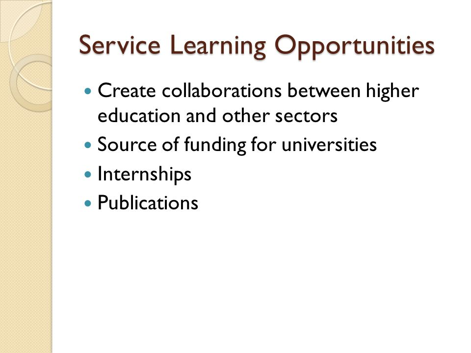 Service Learning Opportunities Create collaborations between higher education and other sectors Source of funding for universities Internships Publications