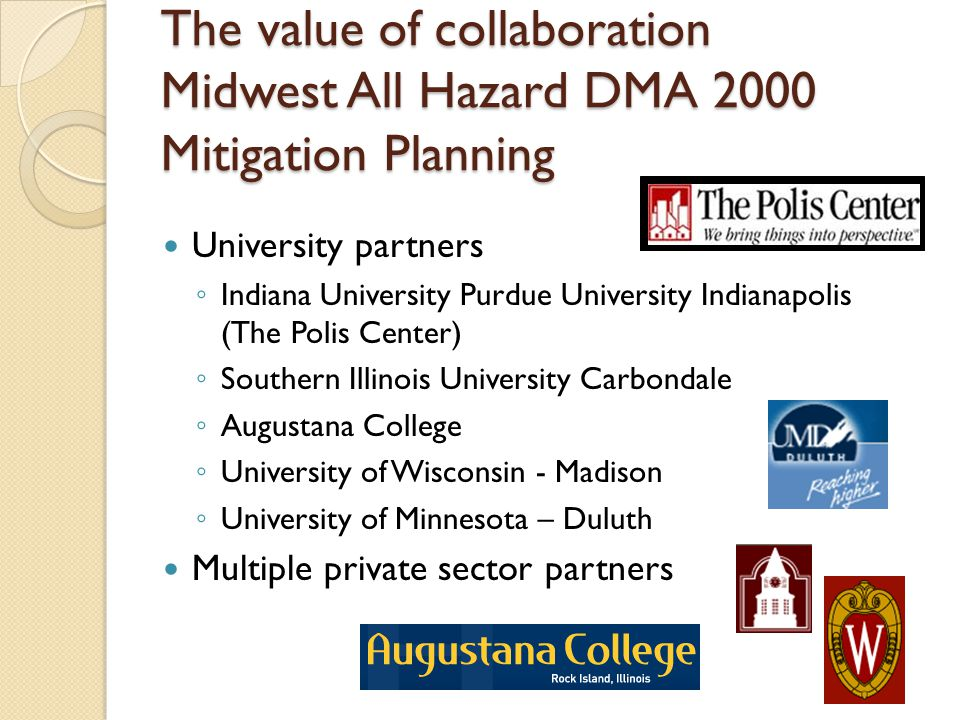 The value of collaboration Midwest All Hazard DMA 2000 Mitigation Planning University partners ◦ Indiana University Purdue University Indianapolis (The Polis Center) ◦ Southern Illinois University Carbondale ◦ Augustana College ◦ University of Wisconsin - Madison ◦ University of Minnesota – Duluth Multiple private sector partners