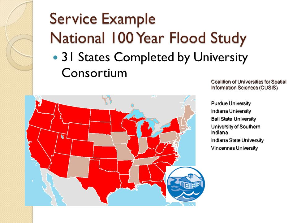 Service Example National 100 Year Flood Study 31 States Completed by University Consortium Coalition of Universities for Spatial Information Sciences (CUSIS) Purdue University Indiana University Ball State University University of Southern Indiana Indiana State University Vincennes University