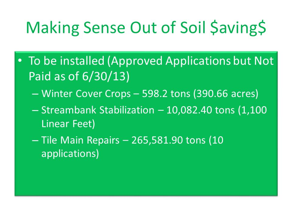 Making Sense Out of Soil $aving$ To be installed (Approved Applications but Not Paid as of 6/30/13) – Winter Cover Crops – 598.2 tons (390.66 acres) – Streambank Stabilization – 10,082.40 tons (1,100 Linear Feet) – Tile Main Repairs – 265,581.90 tons (10 applications) To be installed (Approved Applications but Not Paid as of 6/30/13) – Winter Cover Crops – 598.2 tons (390.66 acres) – Streambank Stabilization – 10,082.40 tons (1,100 Linear Feet) – Tile Main Repairs – 265,581.90 tons (10 applications)