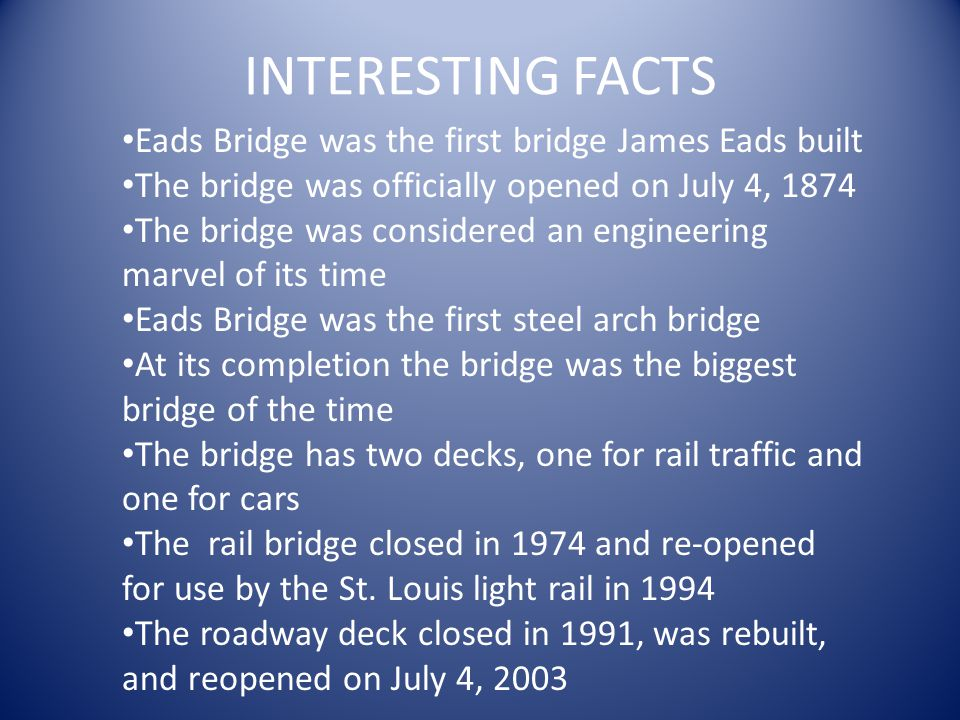 INTERESTING FACTS Eads Bridge was the first bridge James Eads built The bridge was officially opened on July 4, 1874 The bridge was considered an engineering marvel of its time Eads Bridge was the first steel arch bridge At its completion the bridge was the biggest bridge of the time The bridge has two decks, one for rail traffic and one for cars The rail bridge closed in 1974 and re-opened for use by the St.