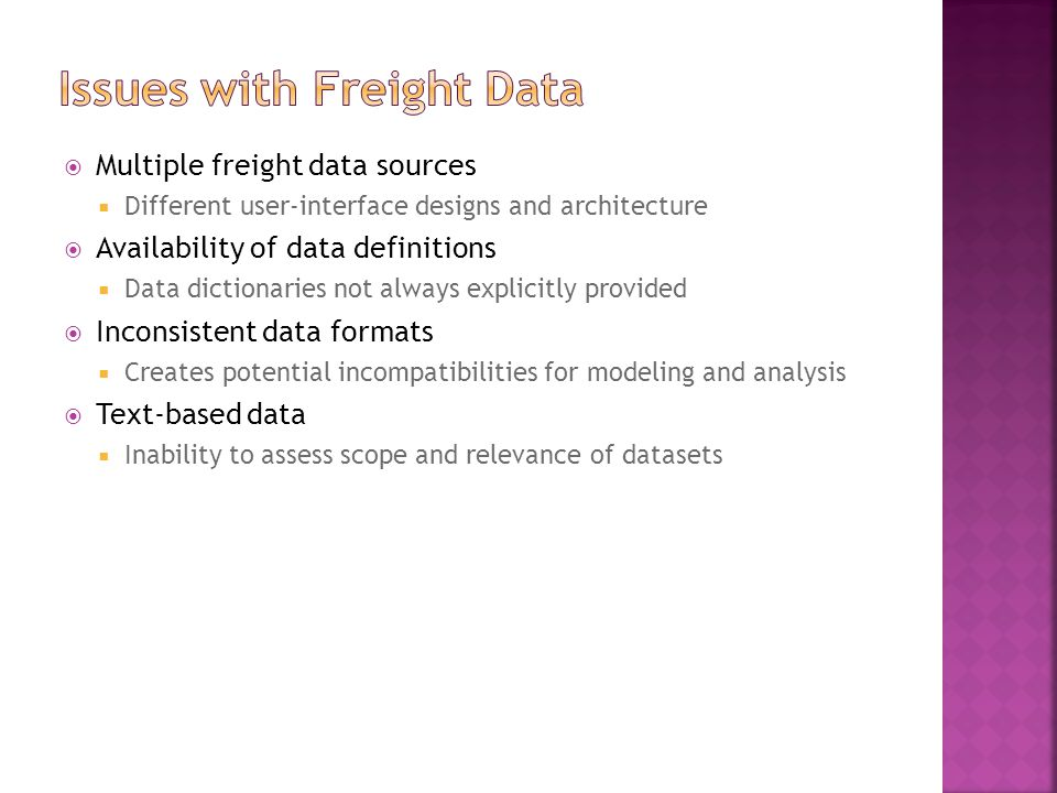 Multiple freight data sources  Different user-interface designs and architecture  Availability of data definitions  Data dictionaries not always explicitly provided  Inconsistent data formats  Creates potential incompatibilities for modeling and analysis  Text-based data  Inability to assess scope and relevance of datasets