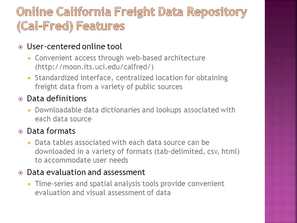  User-centered online tool  Convenient access through web-based architecture (http://moon.its.uci.edu/calfred/)  Standardized interface, centralized location for obtaining freight data from a variety of public sources  Data definitions  Downloadable data dictionaries and lookups associated with each data source  Data formats  Data tables associated with each data source can be downloaded in a variety of formats (tab-delimited, csv, html) to accommodate user needs  Data evaluation and assessment  Time-series and spatial analysis tools provide convenient evaluation and visual assessment of data