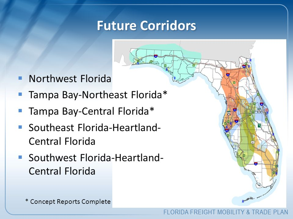 Future Corridors  Northwest Florida  Tampa Bay-Northeast Florida*  Tampa Bay-Central Florida*  Southeast Florida-Heartland- Central Florida  Southwest Florida-Heartland- Central Florida * Concept Reports Complete