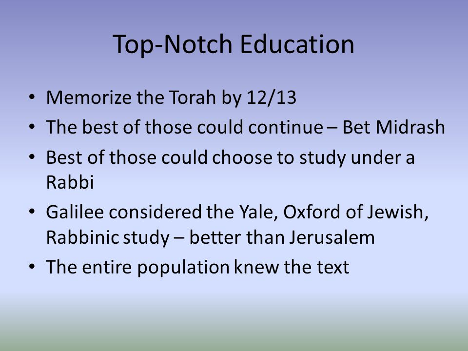 Top-Notch Education Memorize the Torah by 12/13 The best of those could continue – Bet Midrash Best of those could choose to study under a Rabbi Galilee considered the Yale, Oxford of Jewish, Rabbinic study – better than Jerusalem The entire population knew the text