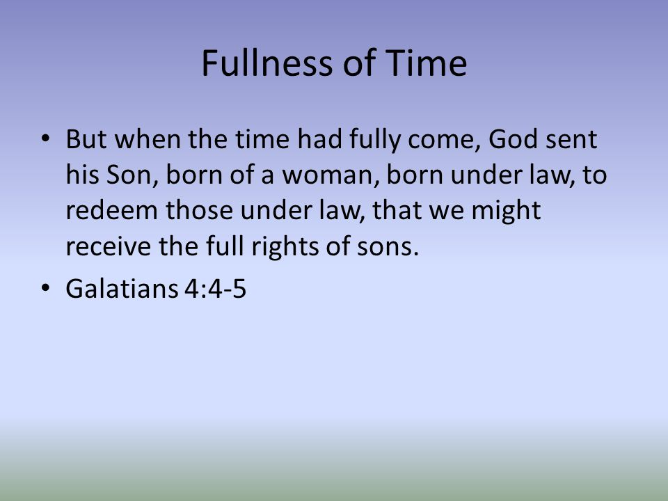 Fullness of Time But when the time had fully come, God sent his Son, born of a woman, born under law, to redeem those under law, that we might receive the full rights of sons.