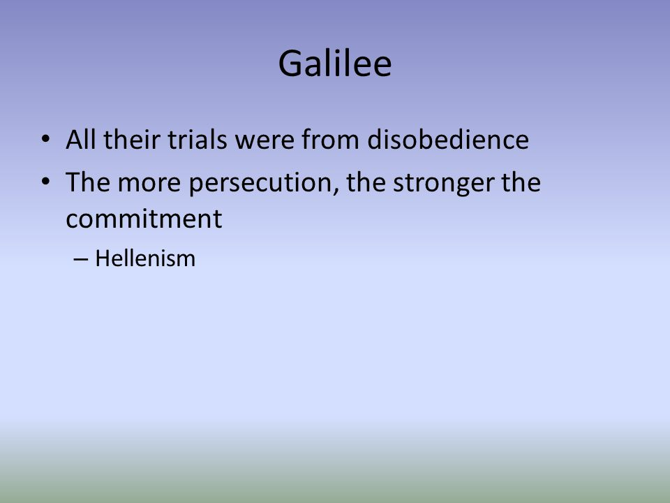 Galilee All their trials were from disobedience The more persecution, the stronger the commitment – Hellenism