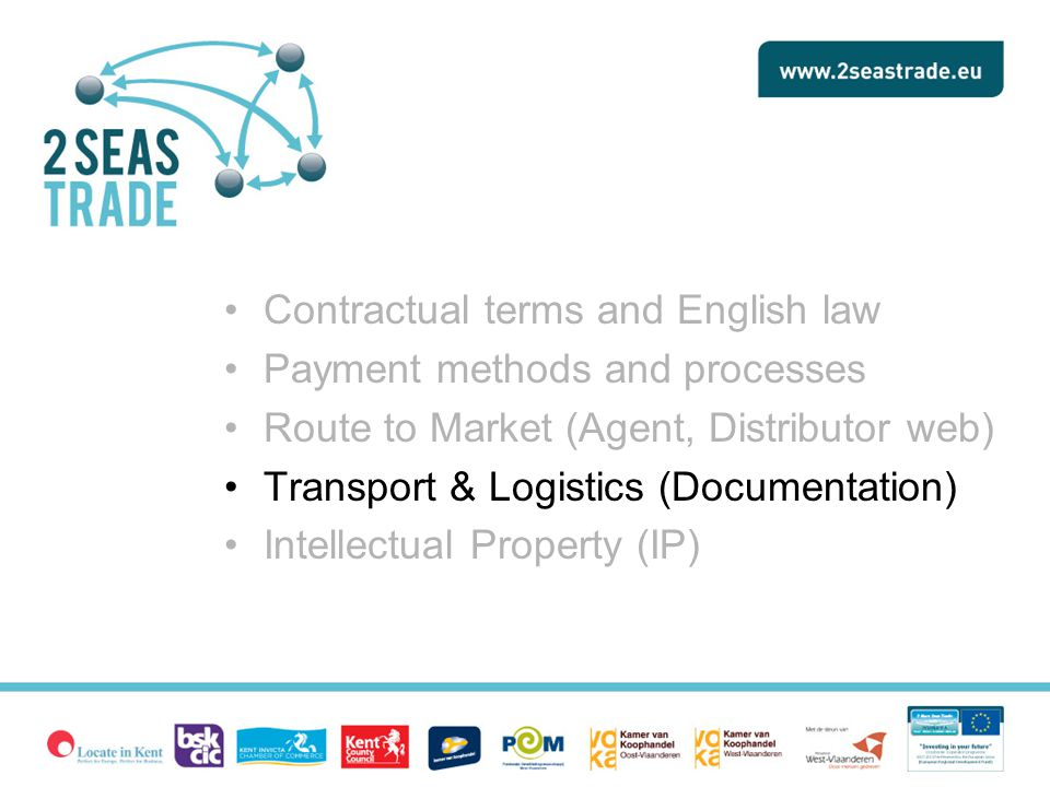 Contractual terms and English law Payment methods and processes Route to Market (Agent, Distributor web) Transport & Logistics (Documentation) Intellectual Property (IP)