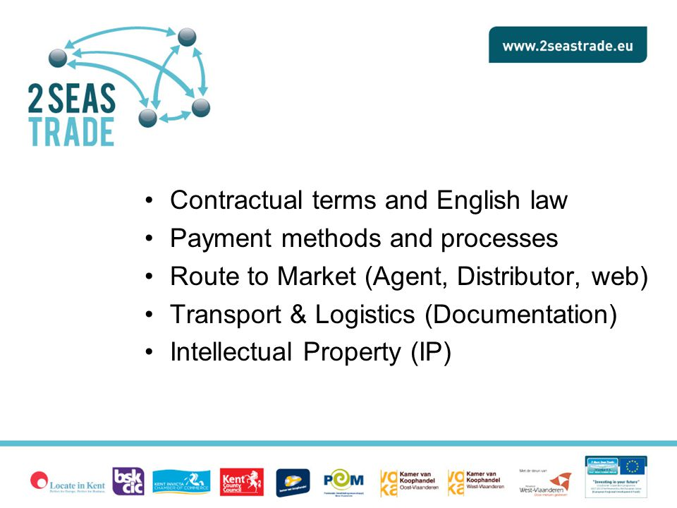 Contractual terms and English law Payment methods and processes Route to Market (Agent, Distributor, web) Transport & Logistics (Documentation) Intellectual Property (IP)