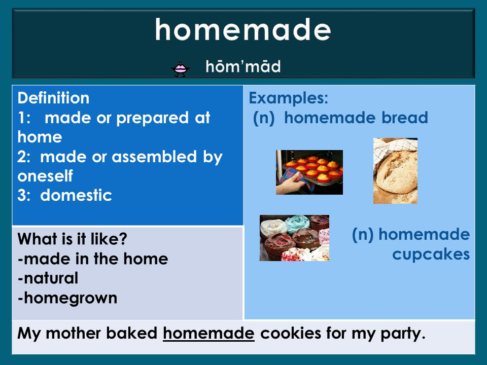 Definition 1: made or prepared at home 2: made or assembled by oneself 3: domestic Examples: (n) homemade bread (n) homemade cupcakes What is it like.