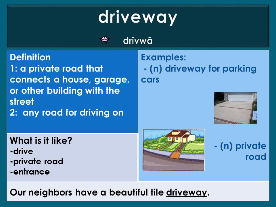 Definition 1: a private road that connects a house, garage, or other building with the street 2: any road for driving on Examples: - (n) driveway for parking cars - (n) private road What is it like.