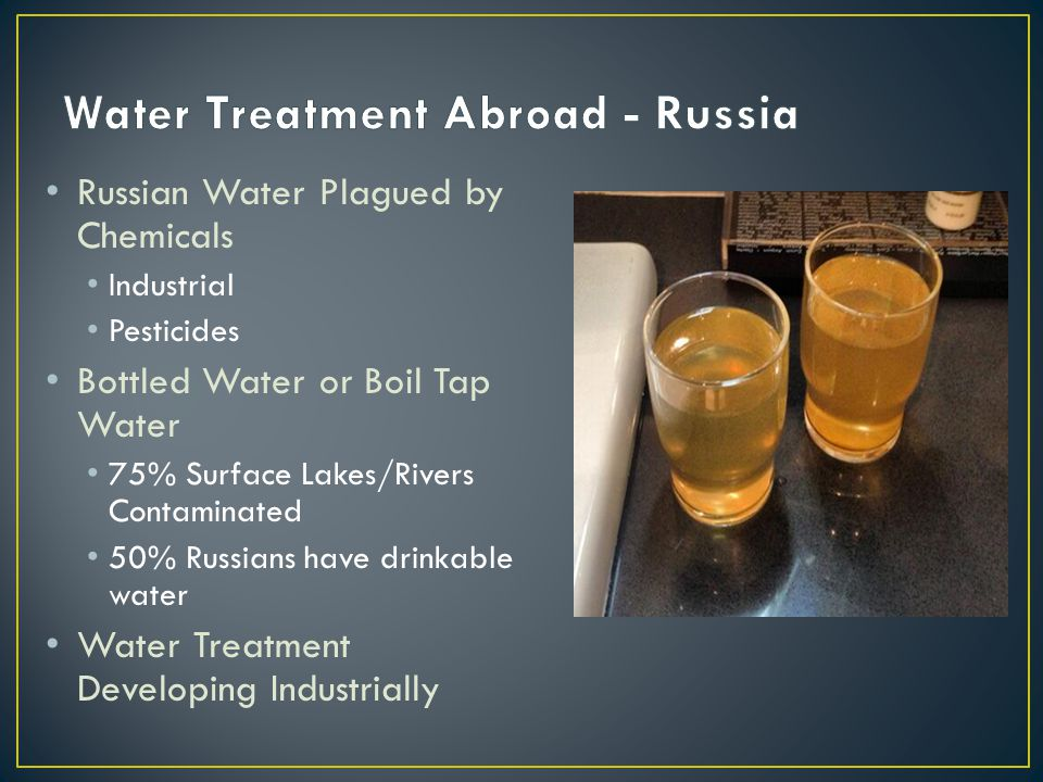 Russian Water Plagued by Chemicals Industrial Pesticides Bottled Water or Boil Tap Water 75% Surface Lakes/Rivers Contaminated 50% Russians have drink