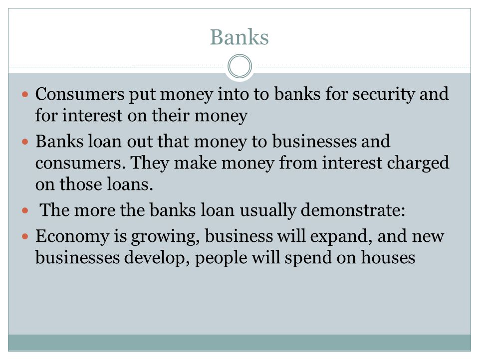 Banks Consumers put money into to banks for security and for interest on their money Banks loan out that money to businesses and consumers.