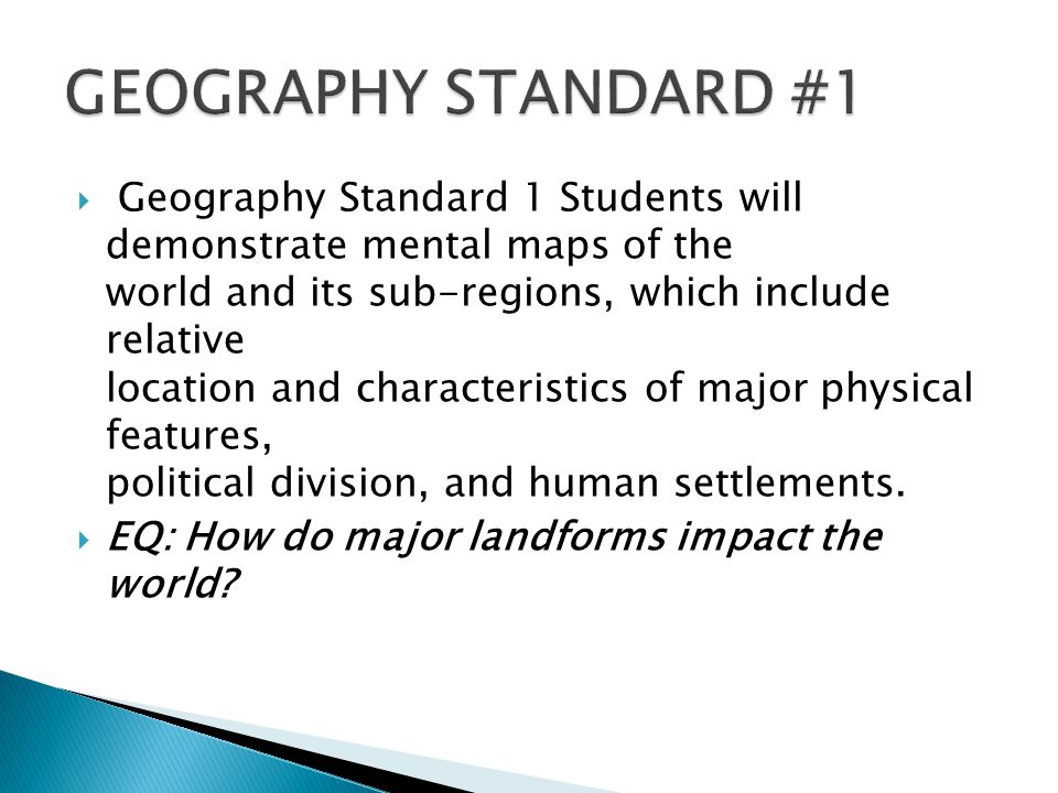  Geography Standard 1 Students will demonstrate mental maps of the world and its sub-regions, which include relative location and characteristics of major physical features, political division, and human settlements.