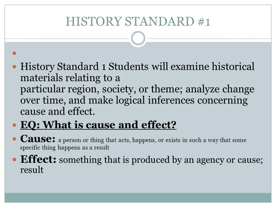 HISTORY STANDARD #1 History Standard 1 Students will examine historical materials relating to a particular region, society, or theme; analyze change over time, and make logical inferences concerning cause and effect.
