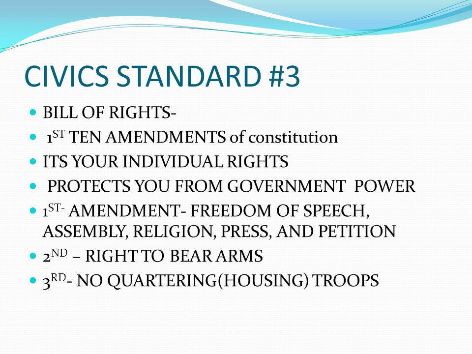 CIVICS STANDARD #3 BILL OF RIGHTS- 1 ST TEN AMENDMENTS of constitution ITS YOUR INDIVIDUAL RIGHTS PROTECTS YOU FROM GOVERNMENT POWER 1 ST- AMENDMENT- FREEDOM OF SPEECH, ASSEMBLY, RELIGION, PRESS, AND PETITION 2 ND – RIGHT TO BEAR ARMS 3 RD - NO QUARTERING(HOUSING) TROOPS