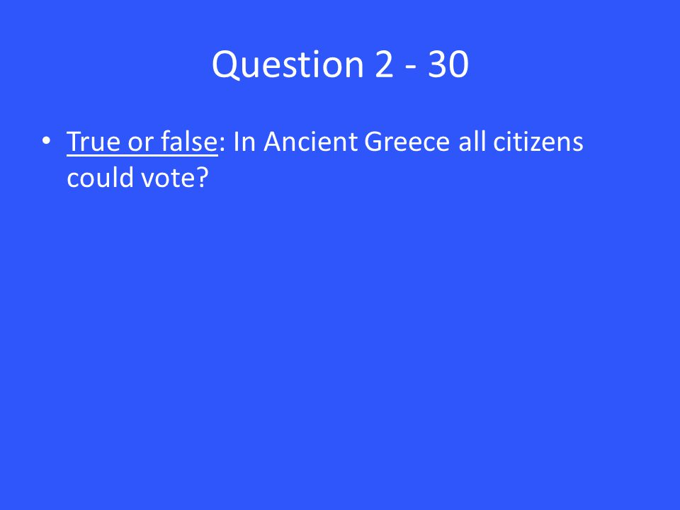 Question 2 - 30 True or false: In Ancient Greece all citizens could vote