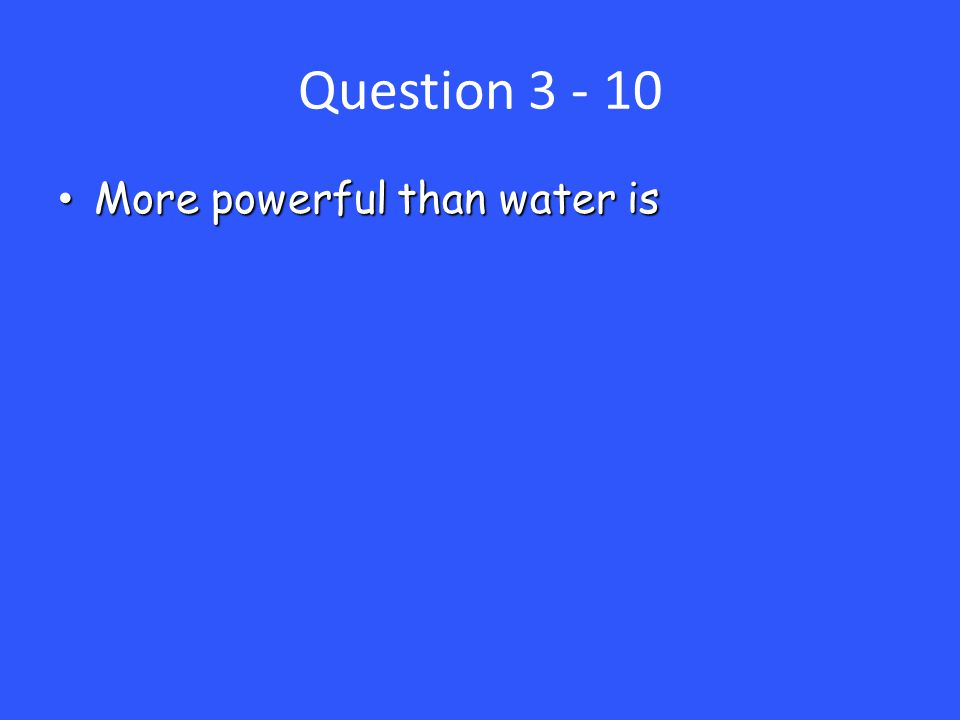 Question 3 - 10 More powerful than water is More powerful than water is