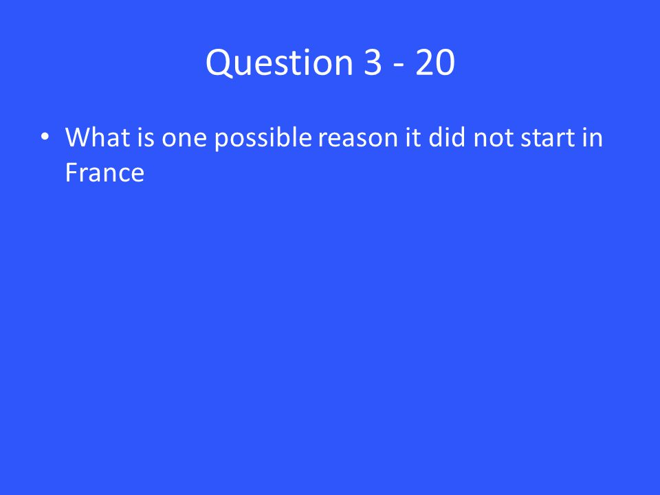 Question 3 - 20 What is one possible reason it did not start in France