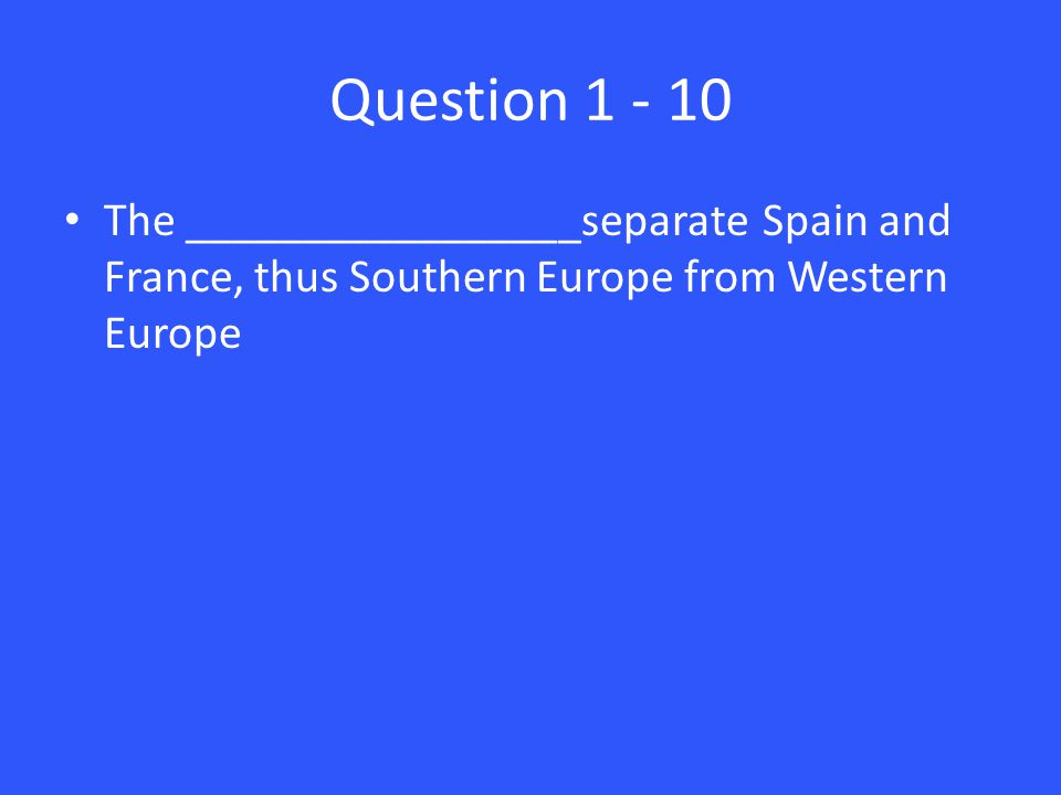 Question 1 - 10 The _________________separate Spain and France, thus Southern Europe from Western Europe