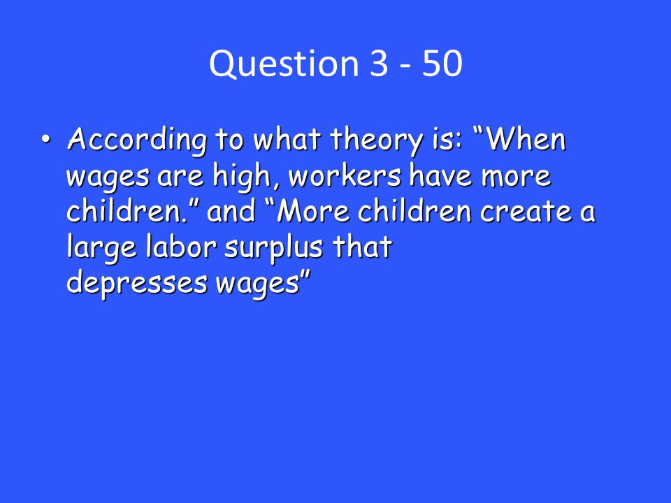 Question 3 - 50 According to what theory is: When wages are high, workers have more children. and More children create a large labor surplus that depresses wages According to what theory is: When wages are high, workers have more children. and More children create a large labor surplus that depresses wages