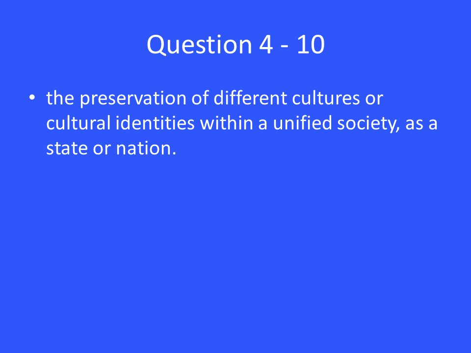 Question 4 - 10 the preservation of different cultures or cultural identities within a unified society, as a state or nation.