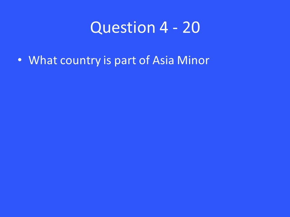 Question 4 - 20 What country is part of Asia Minor