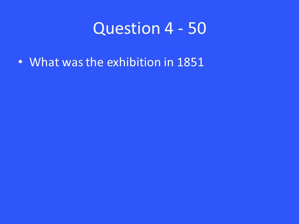 Question 4 - 50 What was the exhibition in 1851