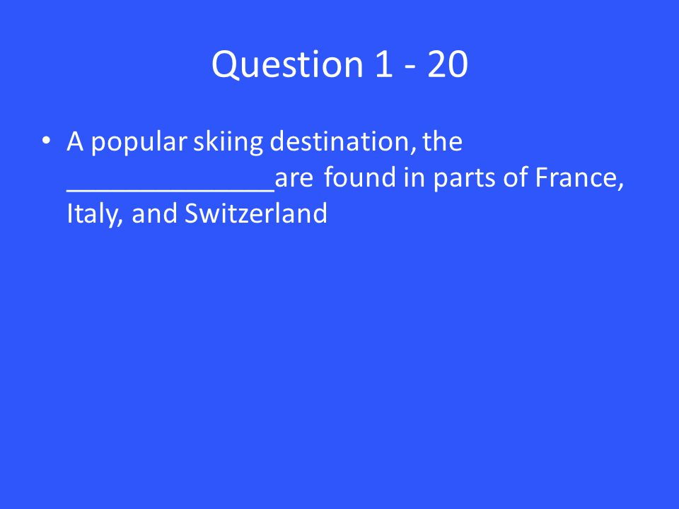 Question 1 - 20 A popular skiing destination, the ______________are found in parts of France, Italy, and Switzerland
