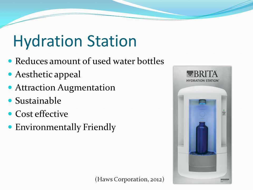 Hydration Station Reduces amount of used water bottles Aesthetic appeal Attraction Augmentation Sustainable Cost effective Environmentally Friendly (Haws Corporation, 2012)