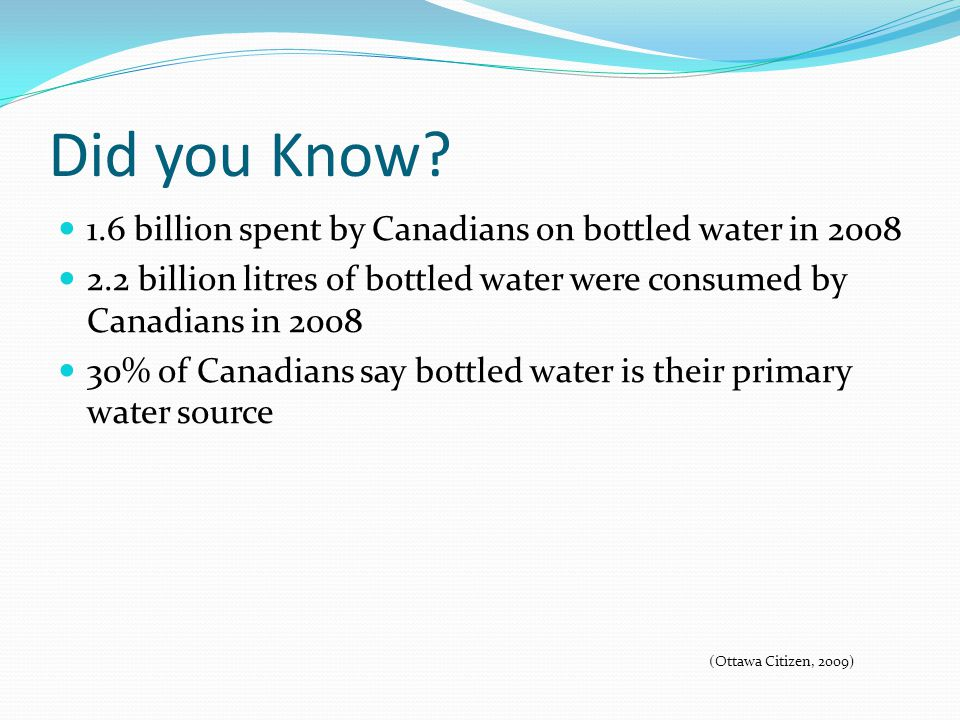 Did you Know? 1.6 billion spent by Canadians on bottled water in 2008 2.2 billion litres of bottled water were consumed by Canadians in 2008 30% of Ca