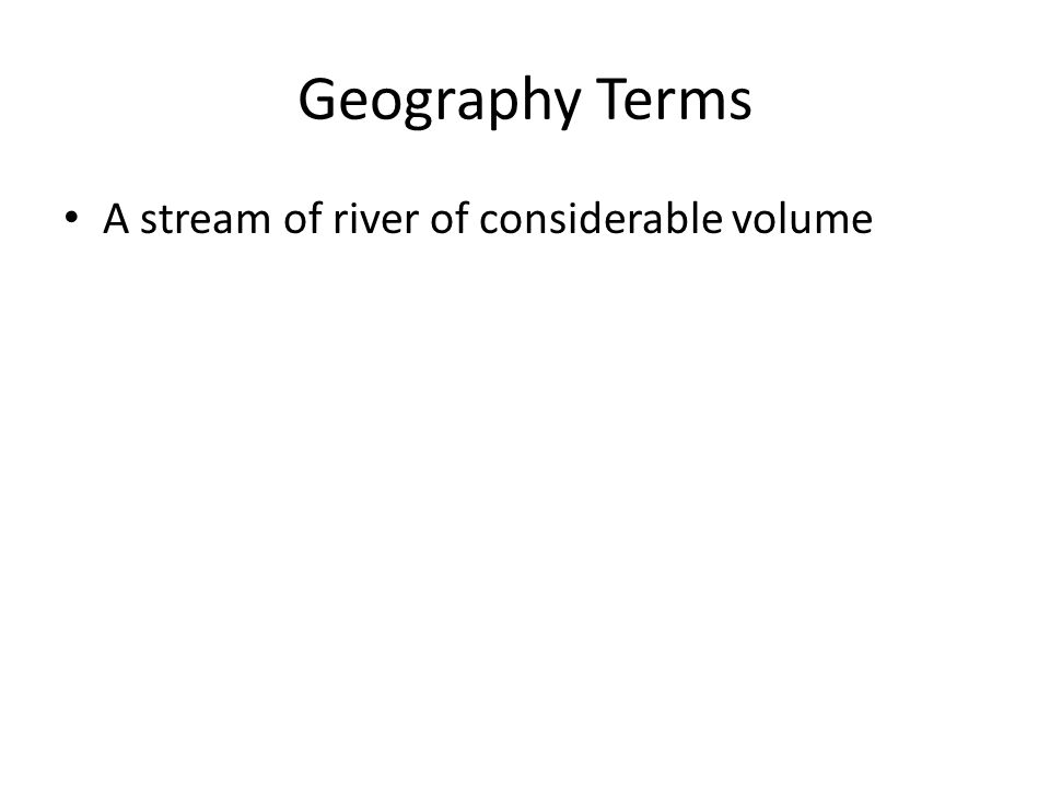 Geography Terms A stream of river of considerable volume